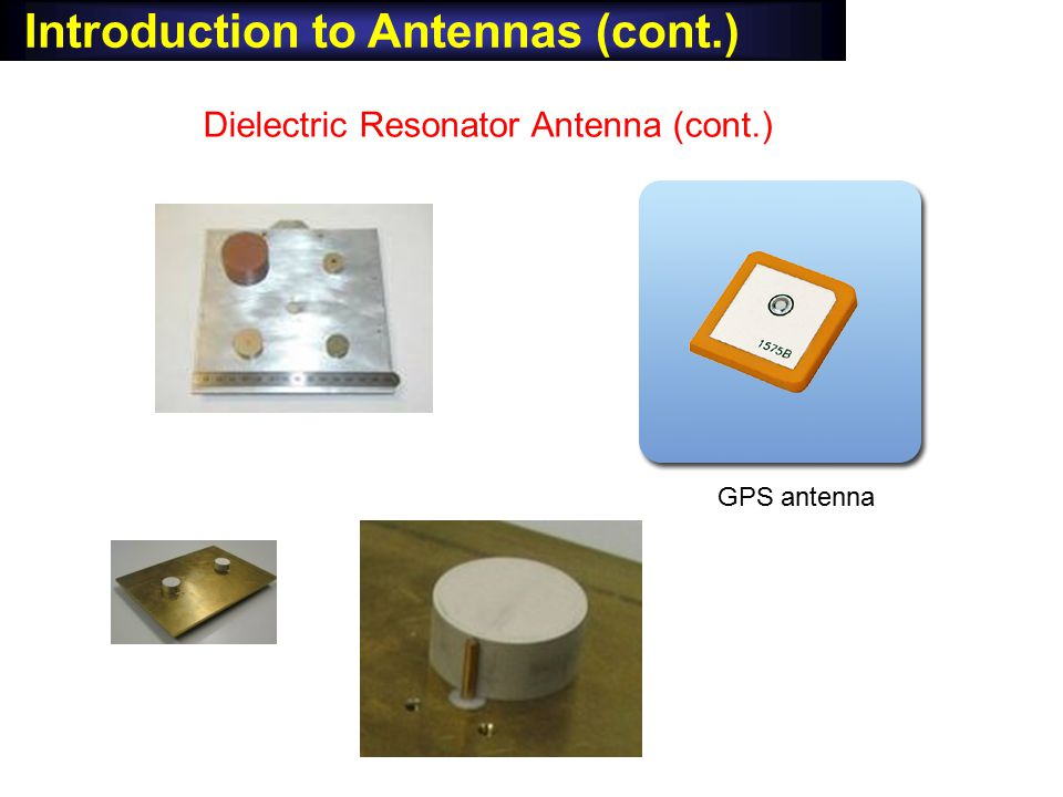 Introduction to Antennas (cont.) Dielectric Resonator Antenna (cont.) GPS antenna