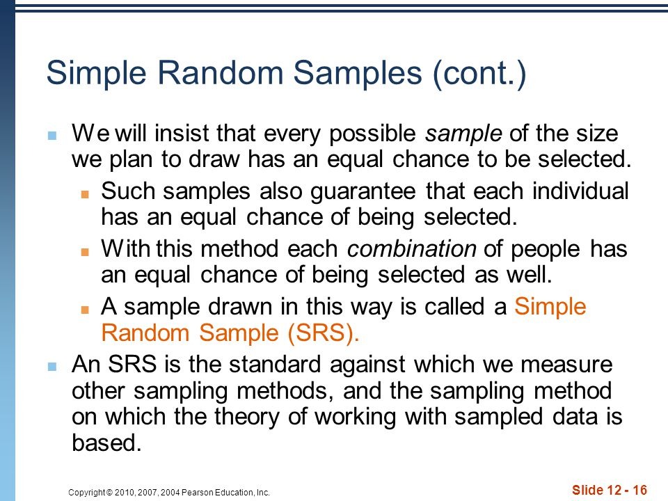 Copyright © 2010, 2007, 2004 Pearson Education, Inc. Slide 12 - 16 Simple Random Samples (cont.) We will insist that every possible sample of the size