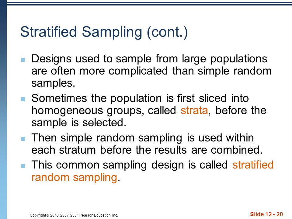 Copyright © 2010, 2007, 2004 Pearson Education, Inc. Slide 12 - 20 Stratified Sampling (cont.) Designs used to sample from large populations are often