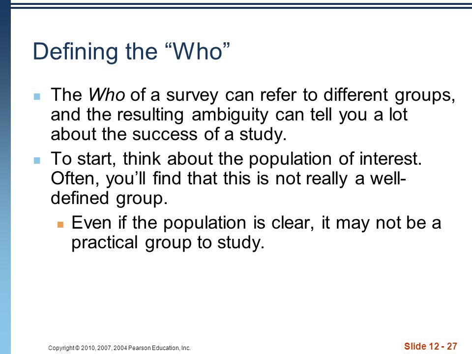 "Copyright © 2010, 2007, 2004 Pearson Education, Inc. Slide 12 - 27 Defining the ""Who"" The Who of a survey can refer to different groups, and the resul"
