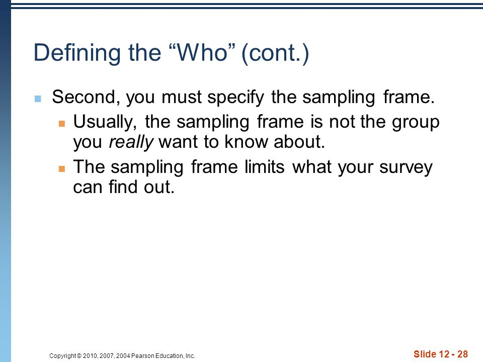 "Copyright © 2010, 2007, 2004 Pearson Education, Inc. Slide 12 - 28 Defining the ""Who"" (cont.) Second, you must specify the sampling frame. Usually, th"