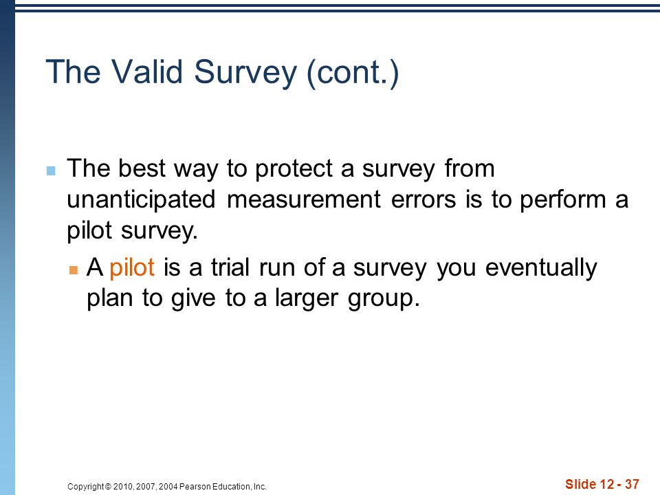 Copyright © 2010, 2007, 2004 Pearson Education, Inc. Slide 12 - 37 The best way to protect a survey from unanticipated measurement errors is to perfor