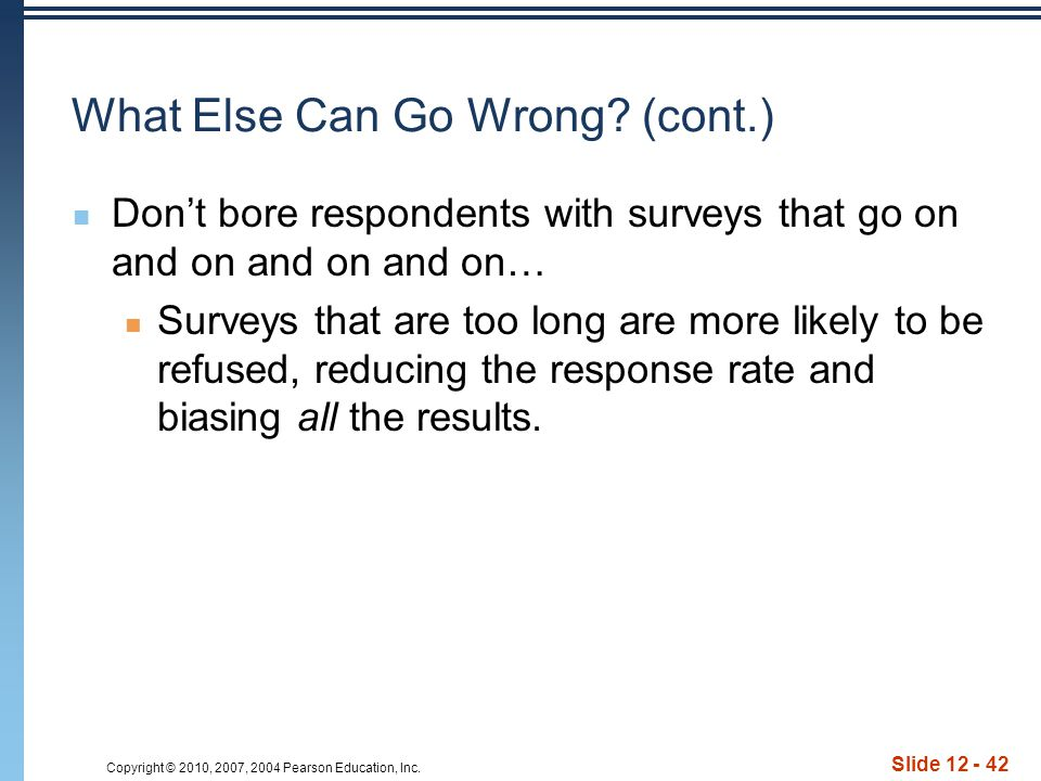 Copyright © 2010, 2007, 2004 Pearson Education, Inc. Slide 12 - 42 What Else Can Go Wrong? (cont.) Don't bore respondents with surveys that go on and