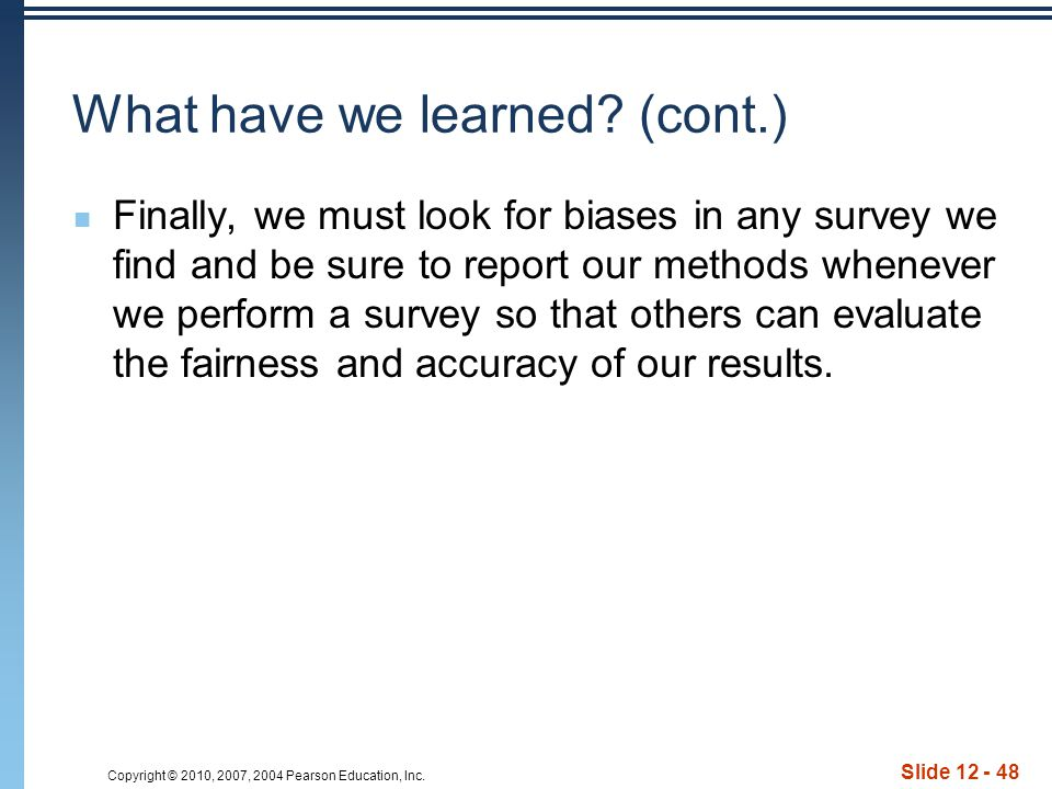 Copyright © 2010, 2007, 2004 Pearson Education, Inc. Slide 12 - 48 What have we learned? (cont.) Finally, we must look for biases in any survey we fin