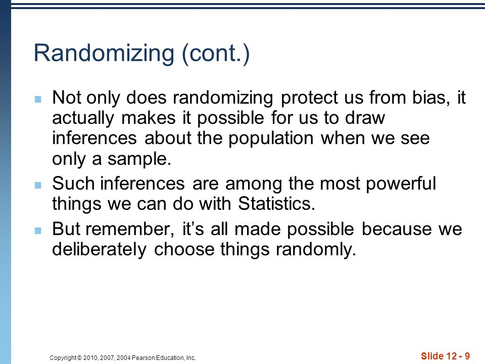 Copyright © 2010, 2007, 2004 Pearson Education, Inc. Slide 12 - 9 Randomizing (cont.) Not only does randomizing protect us from bias, it actually make
