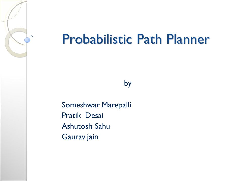 Probabilistic Path Planner by Someshwar Marepalli Pratik Desai Ashutosh Sahu Gaurav jain