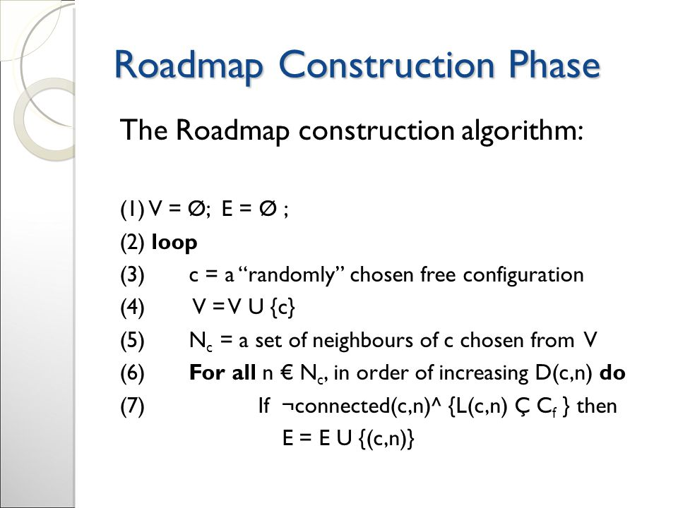 Roadmap Construction Phase The Roadmap construction algorithm: (1) V = Ø; E = Ø ; (2) loop (3) c = a randomly chosen free configuration (4) V = V U {c} (5) N c = a set of neighbours of c chosen from V (6) For all n € N c, in order of increasing D(c,n) do (7) If ¬connected(c,n)^ {L(c,n) Ç C f } then E = E U {(c,n)}