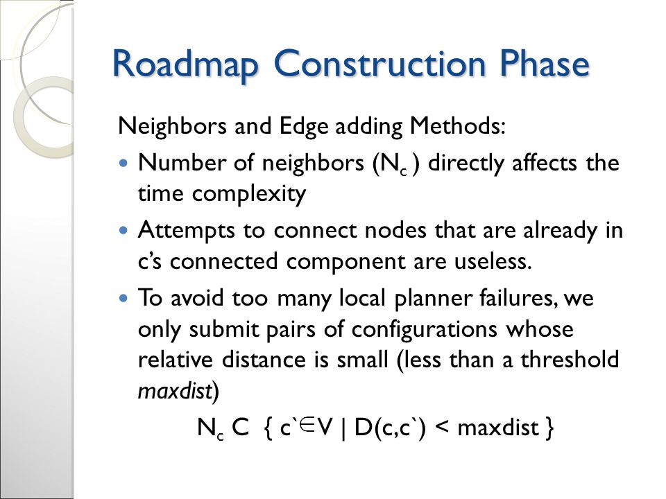 Roadmap Construction Phase Neighbors and Edge adding Methods: Number of neighbors (N c ) directly affects the time complexity Attempts to connect nodes that are already in c's connected component are useless.