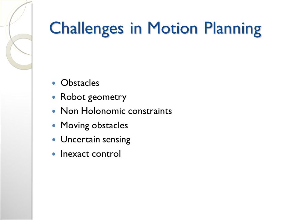 Challenges in Motion Planning Obstacles Robot geometry Non Holonomic constraints Moving obstacles Uncertain sensing Inexact control