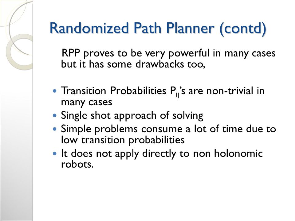 Randomized Path Planner (contd) ‏ RPP proves to be very powerful in many cases but it has some drawbacks too, Transition Probabilities P ij 's are non-trivial in many cases Single shot approach of solving Simple problems consume a lot of time due to low transition probabilities It does not apply directly to non holonomic robots.