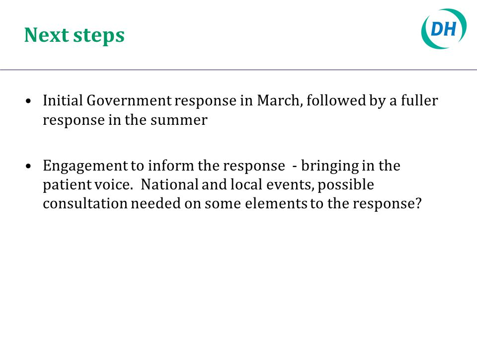 Next steps Initial Government response in March, followed by a fuller response in the summer Engagement to inform the response - bringing in the patient voice.