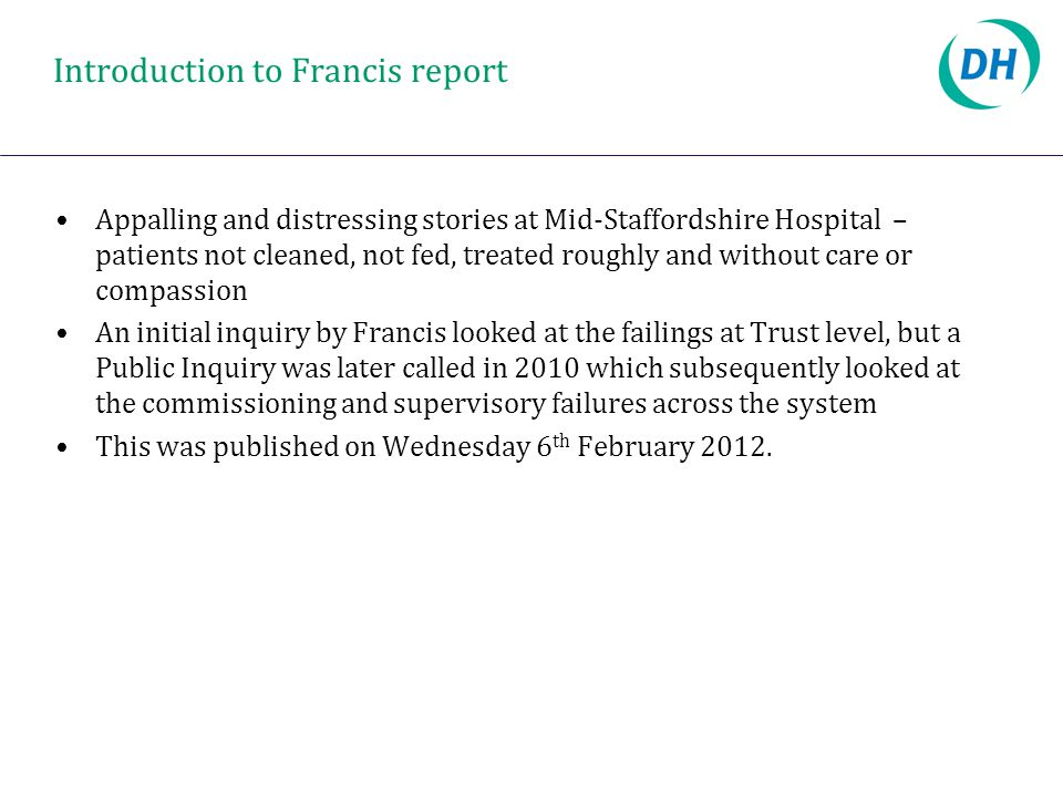 Introduction to Francis report Appalling and distressing stories at Mid-Staffordshire Hospital – patients not cleaned, not fed, treated roughly and wi