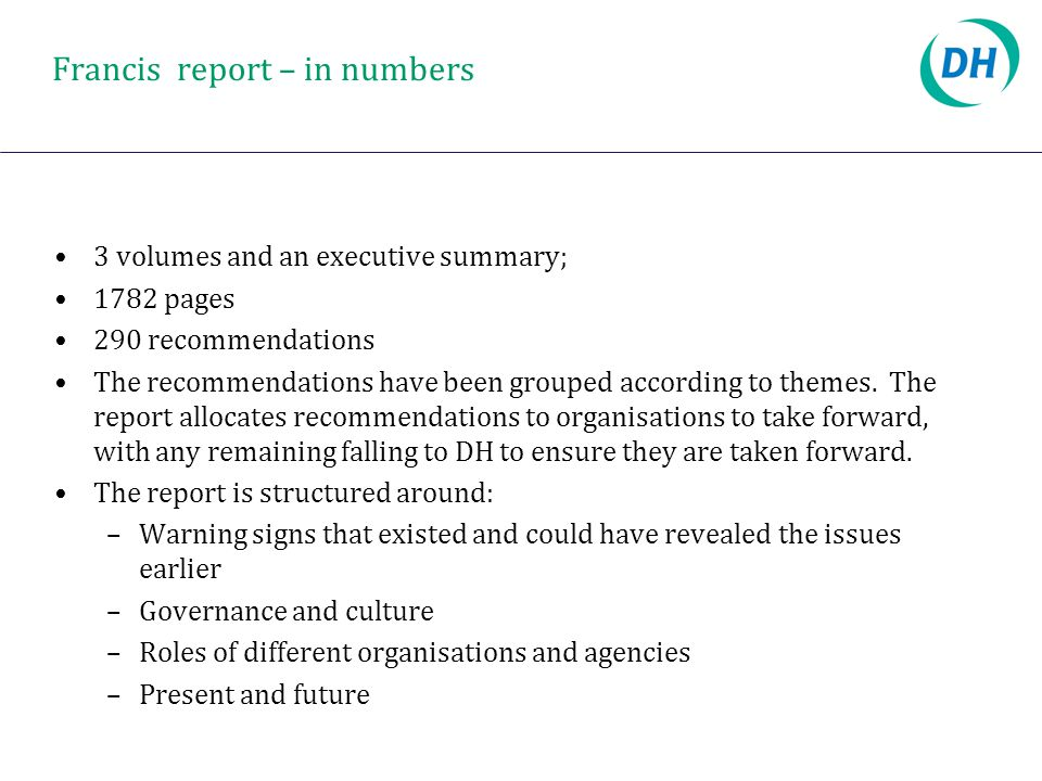Francis report – in numbers 3 volumes and an executive summary; 1782 pages 290 recommendations The recommendations have been grouped according to themes.