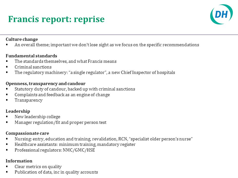 Francis report: reprise Culture change  An overall theme; important we don't lose sight as we focus on the specific recommendations Fundamental standards  The standards themselves, and what Francis means  Criminal sanctions  The regulatory machinery: a single regulator , a new Chief Inspector of hospitals Openness, transparency and candour  Statutory duty of candour, backed up with criminal sanctions  Complaints and feedback as an engine of change  Transparency Leadership  New leadership college  Manager regulation/fit and proper person test Compassionate care  Nursing: entry, education and training, revalidation, RCN, specialist older person's nurse  Healthcare assistants: minimum training, mandatory register  Professional regulators: NMC/GMC/HSE Information  Clear metrics on quality  Publication of data, inc in quality accounts