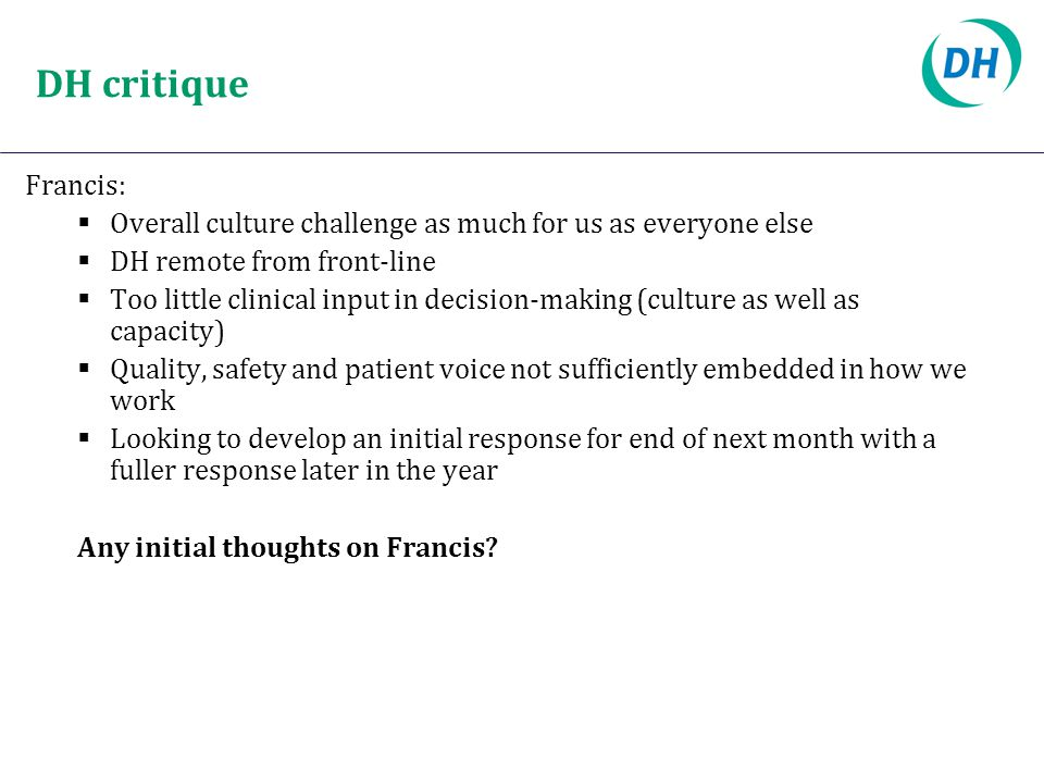 DH critique Francis:  Overall culture challenge as much for us as everyone else  DH remote from front-line  Too little clinical input in decision-m