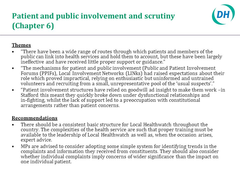 Patient and public involvement and scrutiny (Chapter 6) Themes There have been a wide range of routes through which patients and members of the public can link into health services and hold them to account, but these have been largely ineffective and have received little proper support or guidance. The mechanisms for patient and public involvement (Public and Patient Involvement Forums (PPIFs), Local Involvement Networks (LINks) had raised expectations about their role which proved impractical, relying on enthusiastic but uninformed and untrained volunteers and recruiting from a small, unrepresentative pool of the 'usual suspects'. Patient involvement structures have relied on goodwill ad insight to make them work –in Stafford this meant they quickly broke down under dysfunctional relationships and in ‑ fighting, whilst the lack of support led to a preoccupation with constitutional arrangements rather than patient concerns.