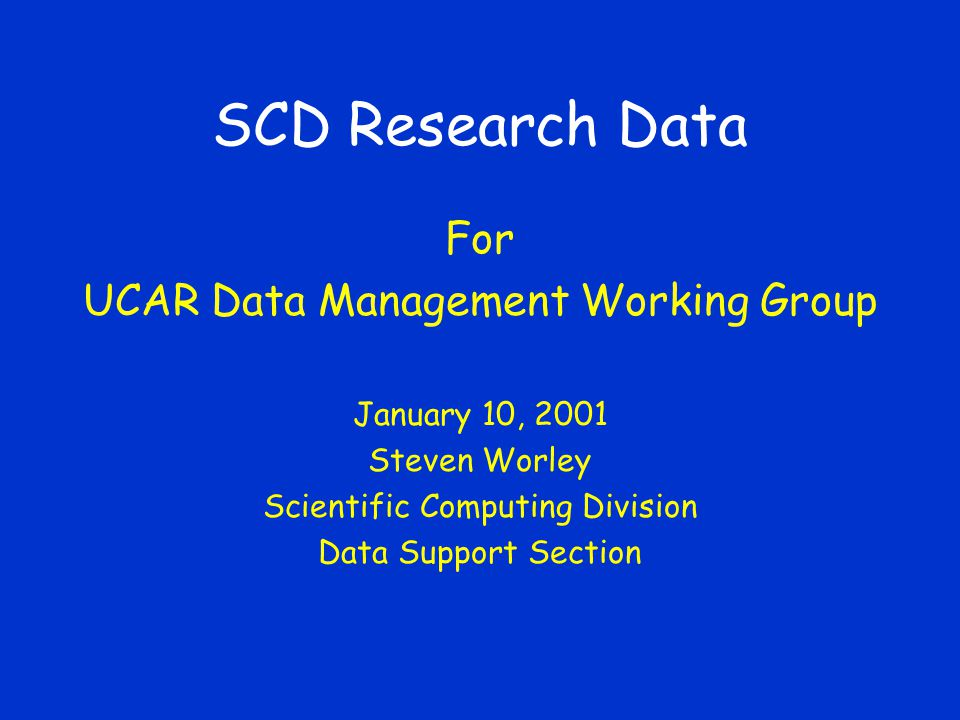 SCD Research Data For UCAR Data Management Working Group January 10, 2001 Steven Worley Scientific Computing Division Data Support Section