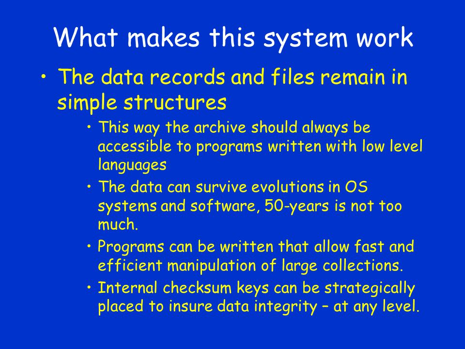 What makes this system work The data records and files remain in simple structures This way the archive should always be accessible to programs written with low level languages The data can survive evolutions in OS systems and software, 50-years is not too much.