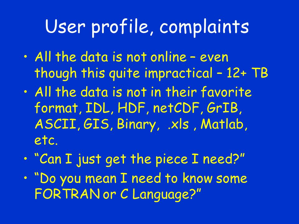 User profile, complaints All the data is not online – even though this quite impractical – 12+ TB All the data is not in their favorite format, IDL, HDF, netCDF, GrIB, ASCII, GIS, Binary,.xls, Matlab, etc.