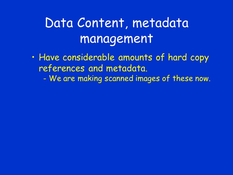 Data Content, metadata management Have considerable amounts of hard copy references and metadata.