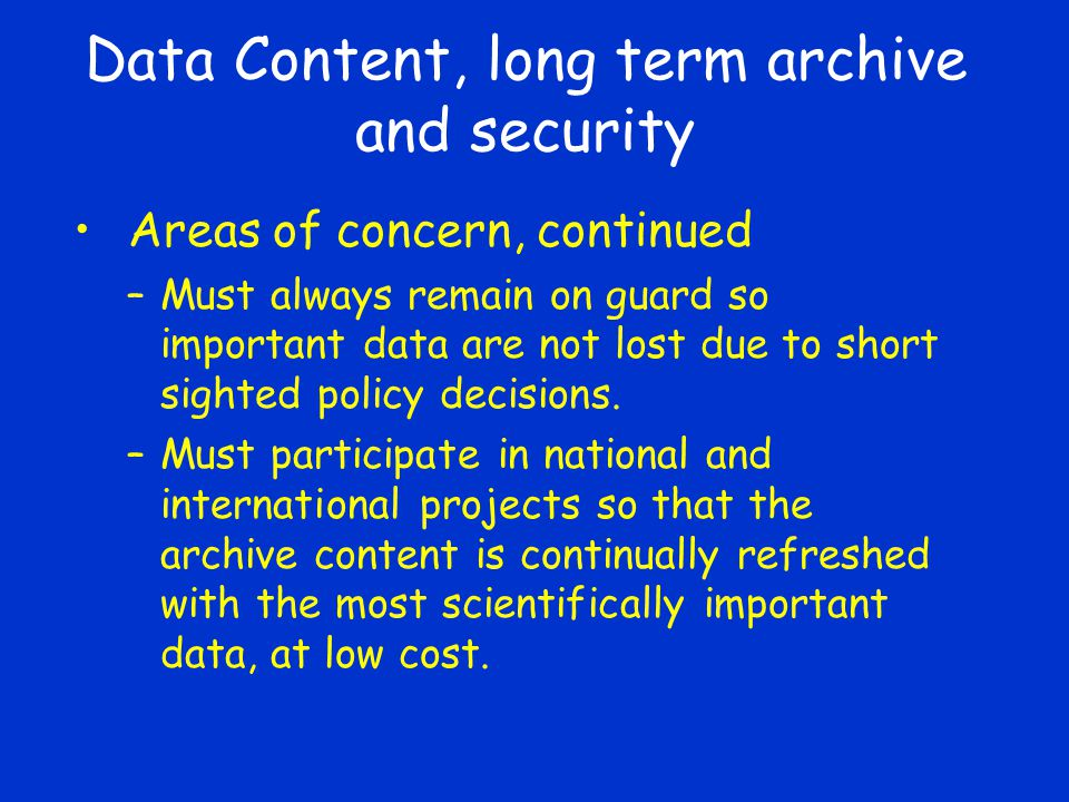 Data Content, long term archive and security Areas of concern, continued –Must always remain on guard so important data are not lost due to short sighted policy decisions.