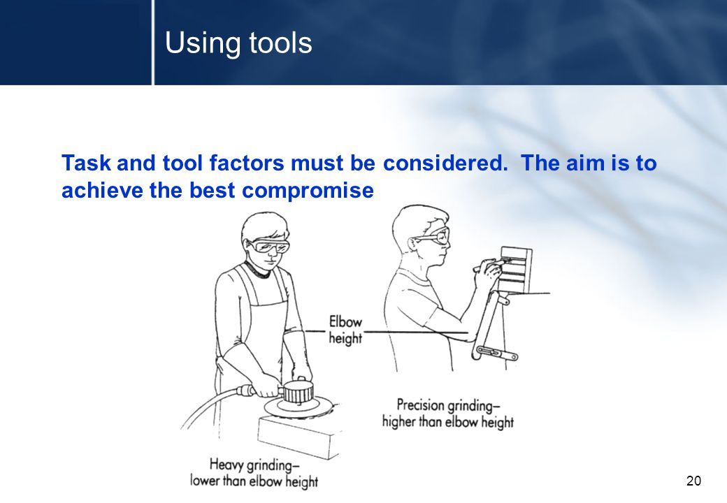 20 Using tools Task and tool factors must be considered. The aim is to achieve the best compromise