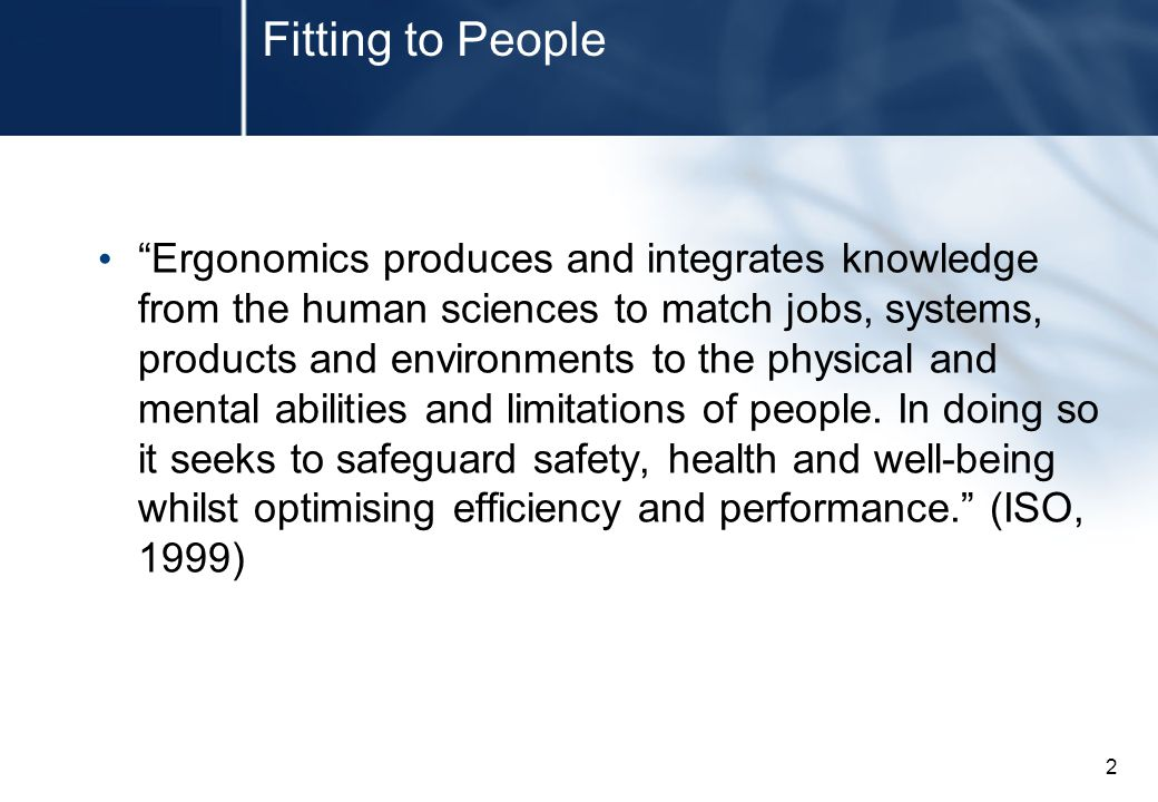 2 Fitting to People Ergonomics produces and integrates knowledge from the human sciences to match jobs, systems, products and environments to the physical and mental abilities and limitations of people.