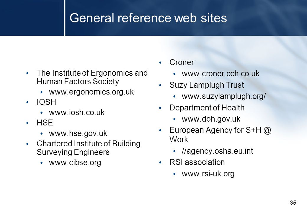 35 General reference web sites The Institute of Ergonomics and Human Factors Society www.ergonomics.org.uk IOSH www.iosh.co.uk HSE www.hse.gov.uk Chartered Institute of Building Surveying Engineers www.cibse.org Croner www.croner.cch.co.uk Suzy Lamplugh Trust www.suzylamplugh.org/ Department of Health www.doh.gov.uk European Agency for S+H @ Work //agency.osha.eu.int RSI association www.rsi-uk.org