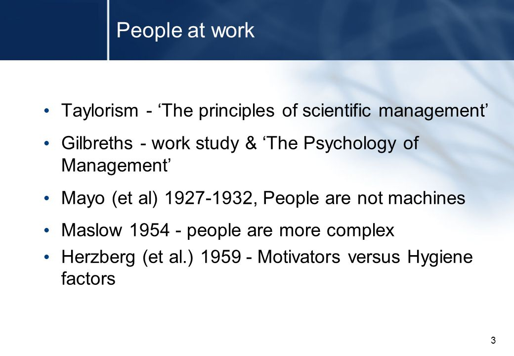3 People at work Taylorism - 'The principles of scientific management' Gilbreths - work study & 'The Psychology of Management' Mayo (et al) 1927-1932, People are not machines Maslow 1954 - people are more complex Herzberg (et al.) 1959 - Motivators versus Hygiene factors