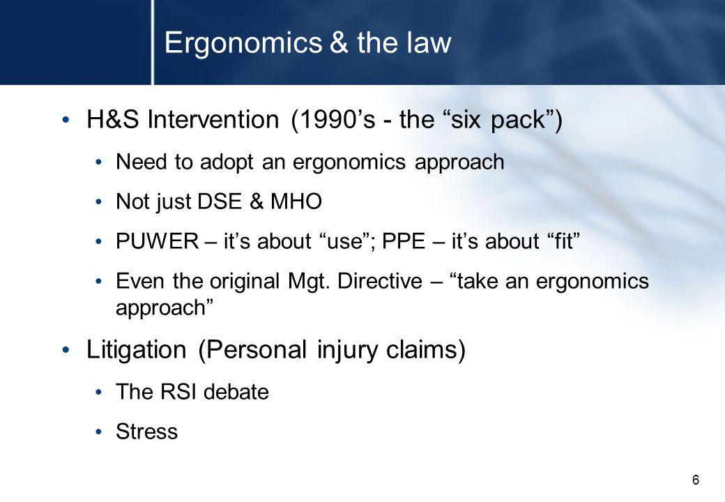 6 Ergonomics & the law H&S Intervention (1990's - the six pack ) Need to adopt an ergonomics approach Not just DSE & MHO PUWER – it's about use ; PPE – it's about fit Even the original Mgt.