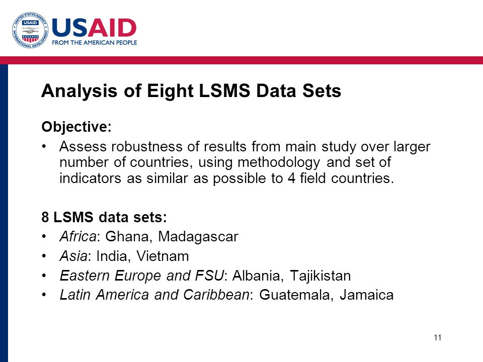 11 Analysis of Eight LSMS Data Sets Objective: Assess robustness of results from main study over larger number of countries, using methodology and set of indicators as similar as possible to 4 field countries.