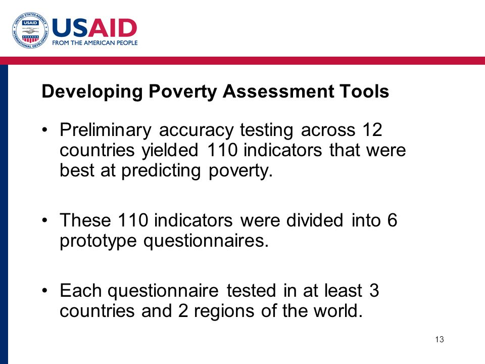 13 Developing Poverty Assessment Tools Preliminary accuracy testing across 12 countries yielded 110 indicators that were best at predicting poverty. T