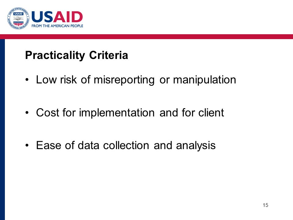 15 Practicality Criteria Low risk of misreporting or manipulation Cost for implementation and for client Ease of data collection and analysis