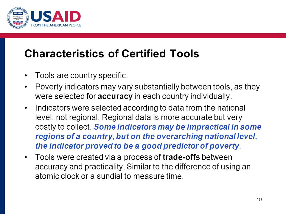 19 Characteristics of Certified Tools Tools are country specific. Poverty indicators may vary substantially between tools, as they were selected for a