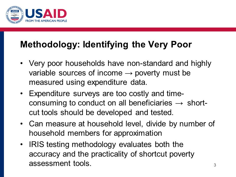 3 Methodology: Identifying the Very Poor Very poor households have non-standard and highly variable sources of income → poverty must be measured using expenditure data.