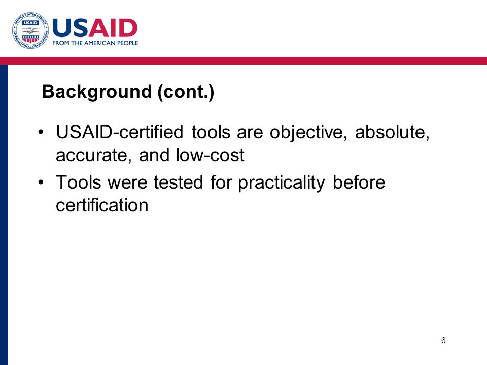 6 Background (cont.) USAID-certified tools are objective, absolute, accurate, and low-cost Tools were tested for practicality before certification