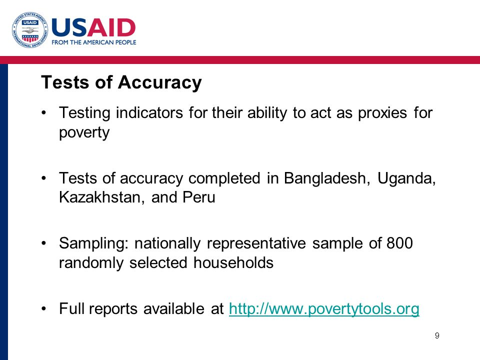 9 Tests of Accuracy Testing indicators for their ability to act as proxies for poverty Tests of accuracy completed in Bangladesh, Uganda, Kazakhstan,