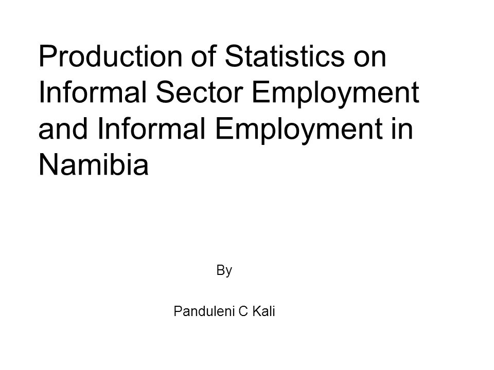 Production of Statistics on Informal Sector Employment and Informal Employment in Namibia By Panduleni C Kali