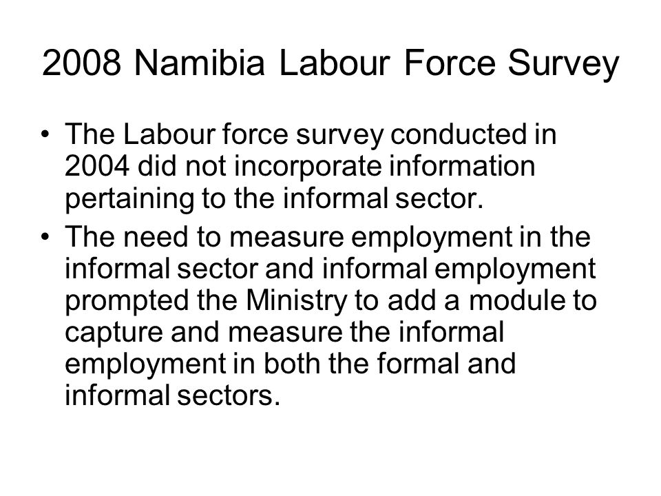 2008 Namibia Labour Force Survey The Labour force survey conducted in 2004 did not incorporate information pertaining to the informal sector. The need
