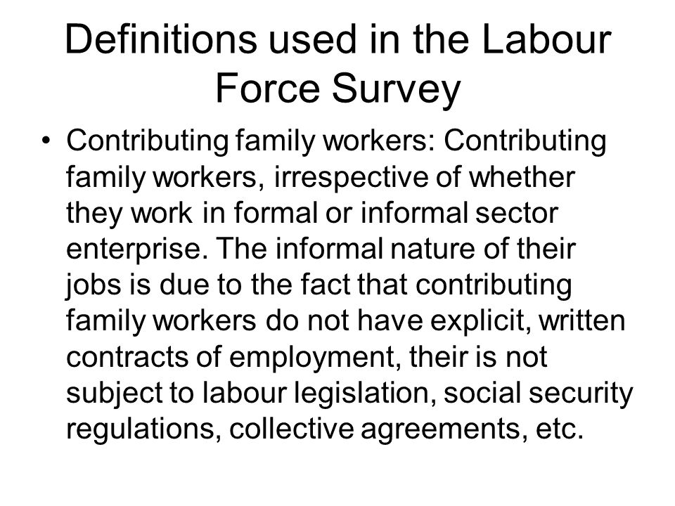 Definitions used in the Labour Force Survey Contributing family workers: Contributing family workers, irrespective of whether they work in formal or i