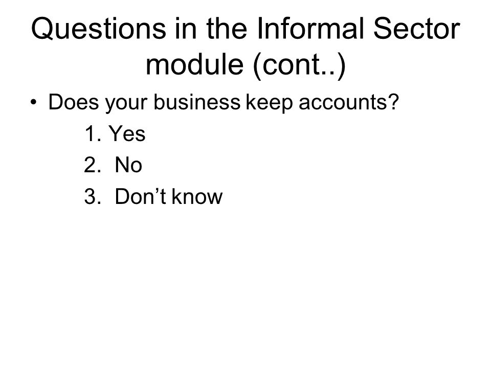 Questions in the Informal Sector module (cont..) Does your business keep accounts? 1. Yes 2. No 3. Don't know