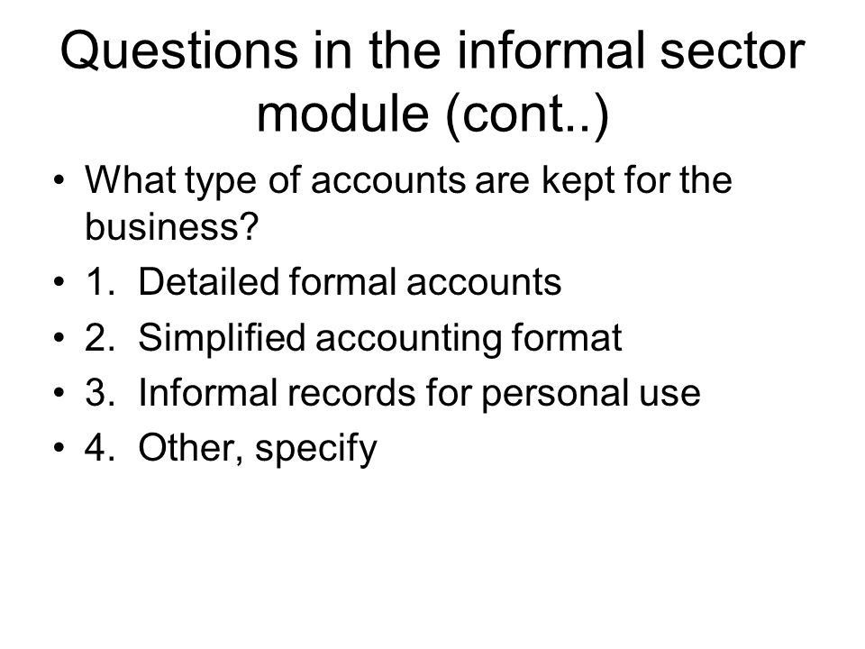 Questions in the informal sector module (cont..) What type of accounts are kept for the business? 1. Detailed formal accounts 2. Simplified accounting