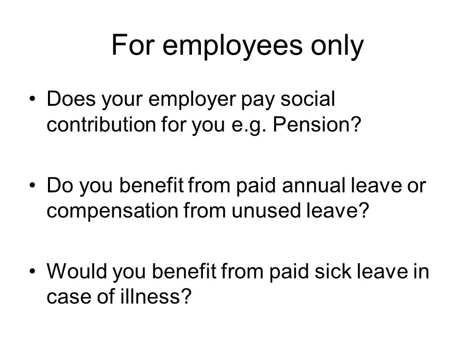 For employees only Does your employer pay social contribution for you e.g. Pension? Do you benefit from paid annual leave or compensation from unused