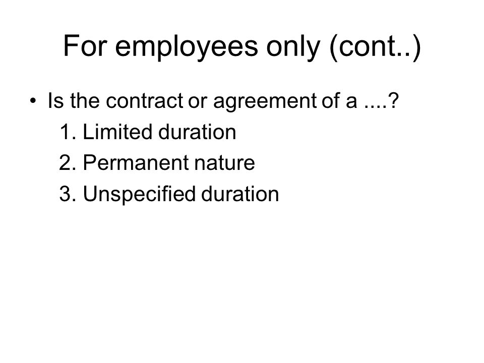 For employees only (cont..) Is the contract or agreement of a....? 1. Limited duration 2. Permanent nature 3. Unspecified duration