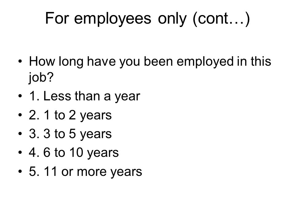 For employees only (cont…) How long have you been employed in this job? 1. Less than a year 2. 1 to 2 years 3. 3 to 5 years 4. 6 to 10 years 5. 11 or
