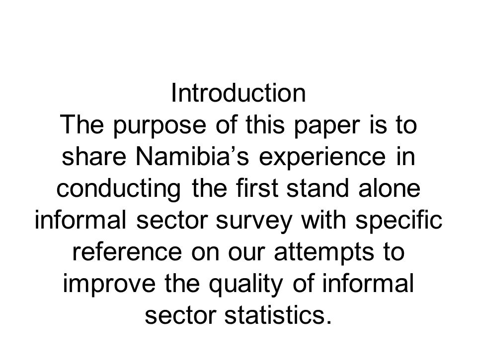 Introduction The purpose of this paper is to share Namibia's experience in conducting the first stand alone informal sector survey with specific refer