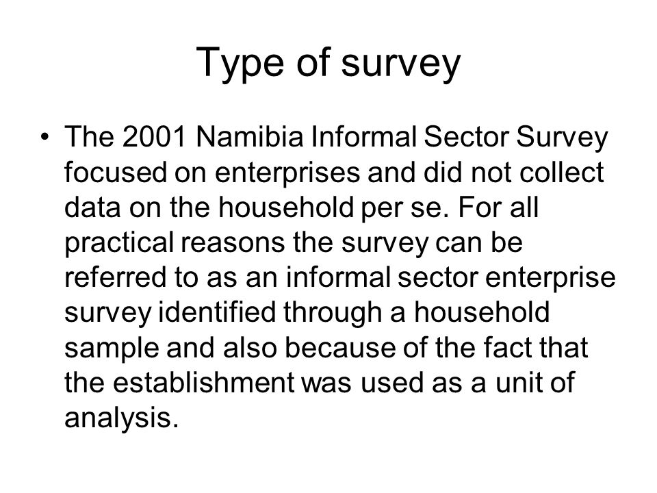 Type of survey The 2001 Namibia Informal Sector Survey focused on enterprises and did not collect data on the household per se. For all practical reas
