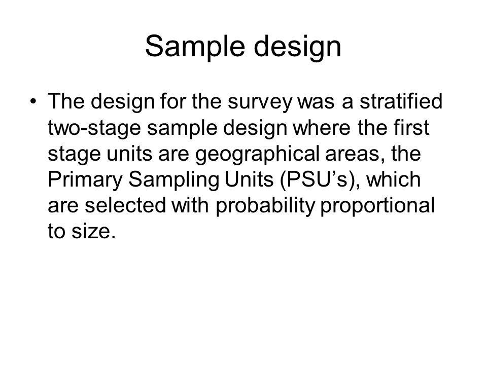 Sample design The design for the survey was a stratified two-stage sample design where the first stage units are geographical areas, the Primary Sampl
