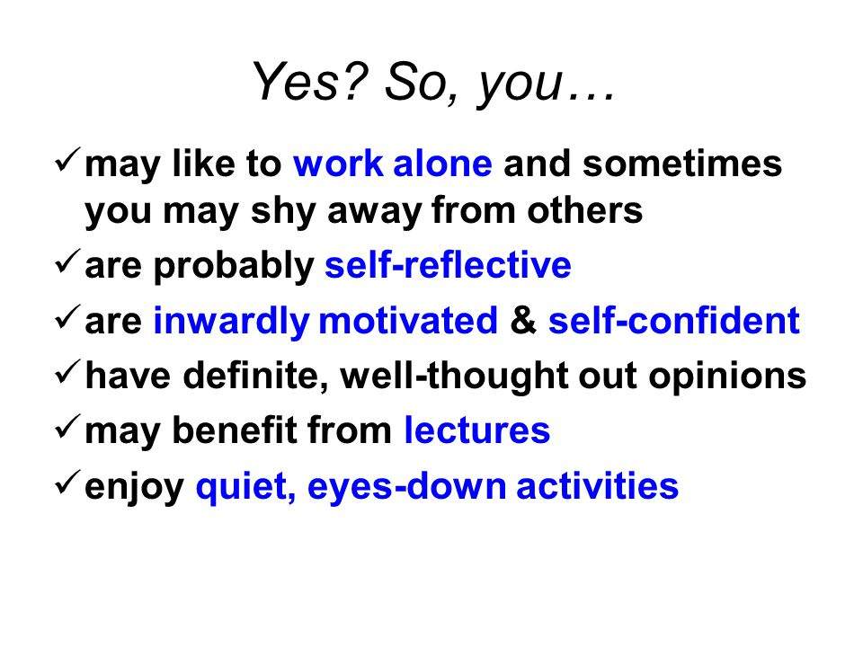 Yes? So, you… may like to work alone and sometimes you may shy away from others are probably self-reflective are inwardly motivated & self-confident h