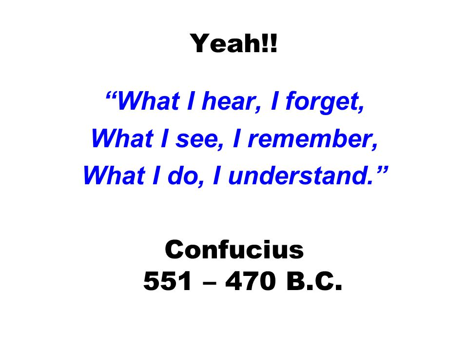 """Yeah!! """"What I hear, I forget, What I see, I remember, What I do, I understand."""" Confucius 551 – 470 B.C."""